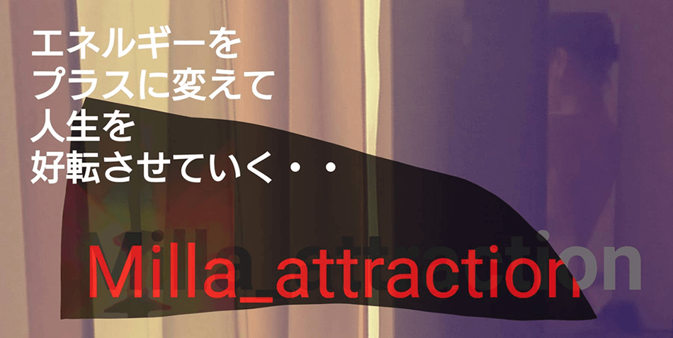 エネルギーをプラスに変えて人生を好転させていく「Milla_attraction」